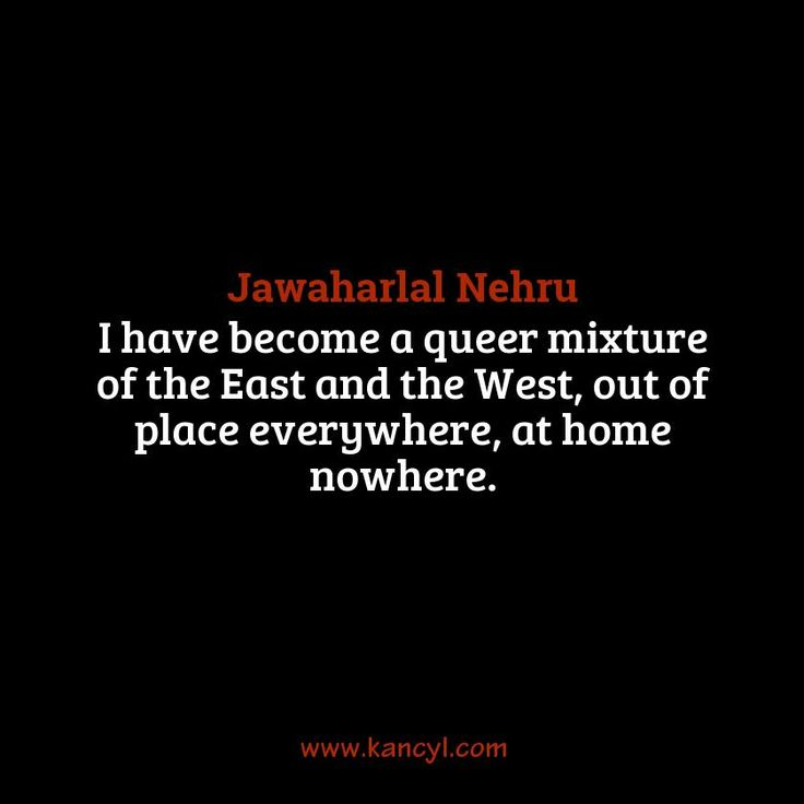 """""""I have become a queer mixture of the East and the West, out of place everywhere, at home nowhere."""", Jawaharlal Nehru"""