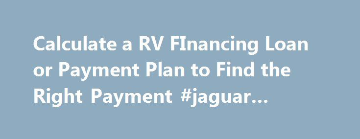 Calculate a RV FInancing Loan or Payment Plan to Find the Right Payment #jaguar #finance http://finances.nef2.com/calculate-a-rv-financing-loan-or-payment-plan-to-find-the-right-payment-jaguar-finance/  #rv finance calculator # Finance Your RV Purchase Financing gives you the benefit of low monthly payments at competitive interest rates. We deal with most local banks and credit unions, please feel free to contact us for more details. Payments lower than most Banks Up to 20 year financing…