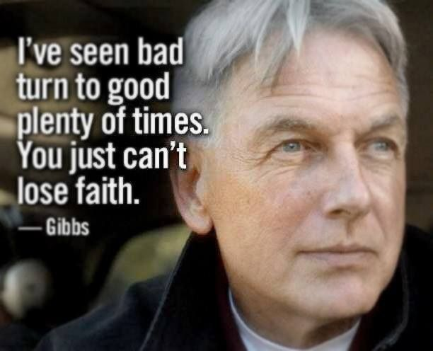 """""""I've seen bad turn to good plenty of times. You just can't lose faith."""" Gibbs; NCIS quotes"""