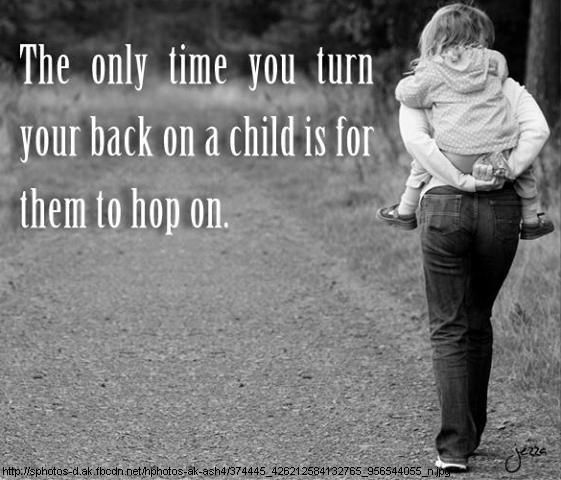 The only time you turn your back on a child is for them to hop on.