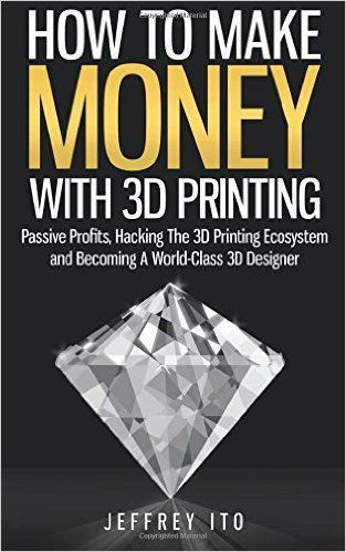 How To Make Money With 3D Printing: Passive Profits, Hacking The 3D Printing Ecosystem And Becoming A World-Class 3D Designer: Jeffrey Ito: 9781505992397: www.amazon.com: Books
