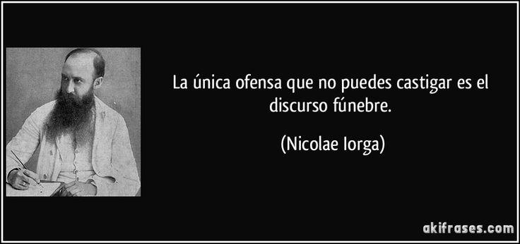 La única ofensa que no puedes castigar es el discurso fúnebre. (Nicolae Iorga)