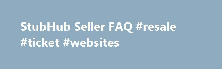 StubHub Seller FAQ #resale #ticket #websites http://tickets.nef2.com/stubhub-seller-faq-resale-ticket-websites/  StubHub Seller Q A Find answers to frequently asked questions. StubHub is the Official Fan to Fan Ticket Marketplace of MLB.com. At StubHub, you can sell tickets on one of the world's largest ticket marketplaces. Q: What are the benefits to selling my tickets at StubHub? StubHub provides a safe and secure environment to buy and sell tickets, excellent customer support 24/7, and…