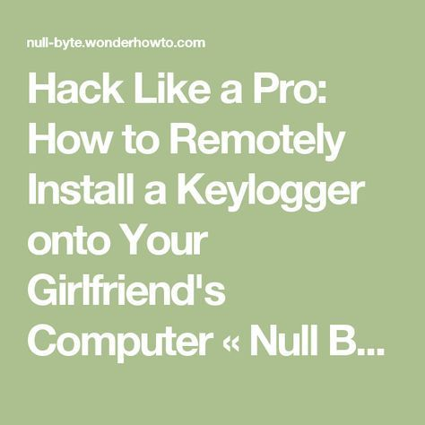 Hack Like a Pro: How to Remotely Install a Keylogger onto Your Girlfriend's Computer « Null Byte