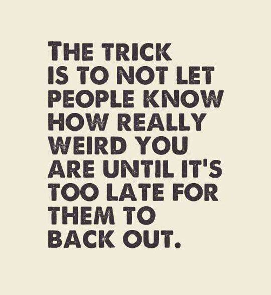 Life tip... The trick is not to let people know how really weird you are until it;s too late for them to back out.
