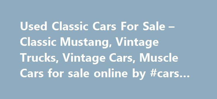 Used Classic Cars For Sale – Classic Mustang, Vintage Trucks, Vintage Cars, Muscle Cars for sale online by #cars #compare http://uk.remmont.com/used-classic-cars-for-sale-classic-mustang-vintage-trucks-vintage-cars-muscle-cars-for-sale-online-by-cars-compare/  #usa cars for sale # Used Classic Cars For Sale – Classic Mustang, Vintage Trucks, Vintage Cars, Muscle Cars Welcome to Classic Cars AZ. Whether you are a Classic cars enthusiast or just wish to gain some information about Classic…