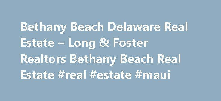 Bethany Beach Delaware Real Estate – Long & Foster Realtors Bethany Beach Real Estate #real #estate #maui http://real-estate.remmont.com/bethany-beach-delaware-real-estate-long-foster-realtors-bethany-beach-real-estate-real-estate-maui/  #bethany beach real estate # Bethany Beach Delaware Real Estate Your Source for Bethany Beach Real Estate! The Ashley Brosnahan Beach Team offers unparalleled service to ALL clients in the Bethany Beach Delaware real estate market. Your complete satisfaction…