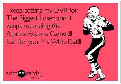 I keep setting my DVR for The Biggest Loser and it keeps recording the Atlanta Falcons Games!!! Just for you, Ms Who-Dat!!!