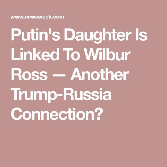 Putin's Daughter Is Linked To Wilbur Ross — Another Trump-Russia Connection?