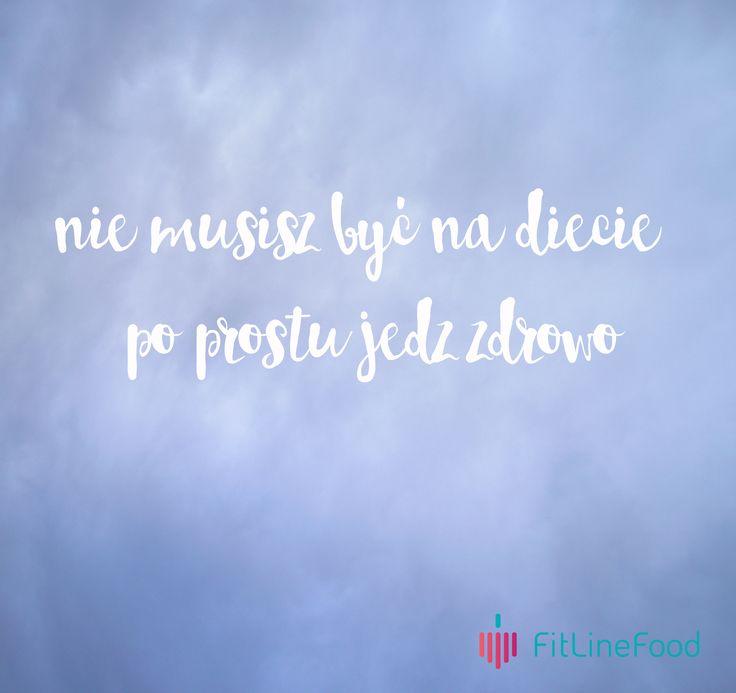 Nie musisz być na diecie, po prostu jedz zdrowo. / You don't have to diet, just eat healthy.  www.fitlinefood.com