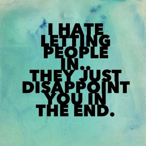 i hate letting people in...they just disappoint you in the end