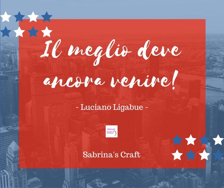 Il meglio deve ancora venire! - Ligabue -  Sabrina's Craft info@sabrinascraft.com #LucianoLigabue #Ligabue #SabrinasCraft #Roma #Terni #Rieti #Perugia #Viterbo #Orvieto #RealizzazioneSitiInternet #SitiInternetTerni #Sabrinas #Craft #SocialMediaMarketing #Social #SocialMedia #SocialMarketing #Marketing #WebMarketing #Pubblicità #SocialMedia