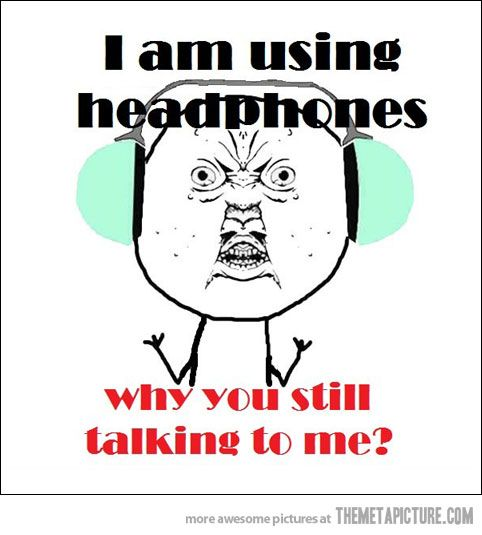 THIS! Like when I'm working and you try to talk thinking I can hear you, then get annoyed when I take the headphones off ... Really?  You're annoyed??