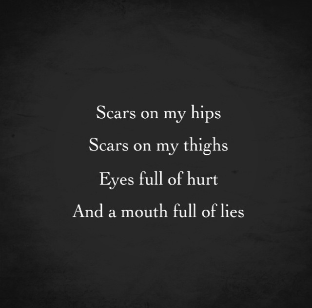 Scars on my hips, scars on my thighs, eyes full of hurt and a mouth full of lies.