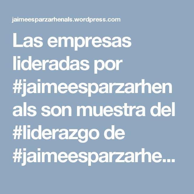 Las empresas lideradas por #jaimeesparzarhenals son muestra del #liderazgo de #jaimeesparzarhenals quien trabaja por el #exito de las compañías