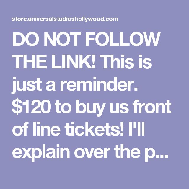 DO NOT FOLLOW THE LINK! This is just a reminder. $120 to buy us front of line tickets! I'll explain over the phone.  <3 Universal Studios Hollywood Tickets