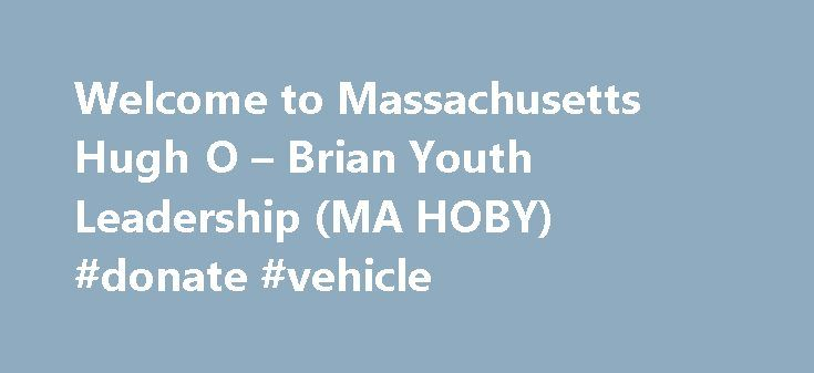 Welcome to Massachusetts Hugh O – Brian Youth Leadership (MA HOBY) #donate #vehicle http://donate.nef2.com/welcome-to-massachusetts-hugh-o-brian-youth-leadership-ma-hoby-donate-vehicle/  #st judes donations # Welcome to Massachusetts Hugh O Brian Youth Leadership (MA HOBY) Our mission is to inspire and develop our global community of youth and volunteers to a life dedicated to leadership, service and innovation. We hope you find what you're looking for on our site and that you will join us…