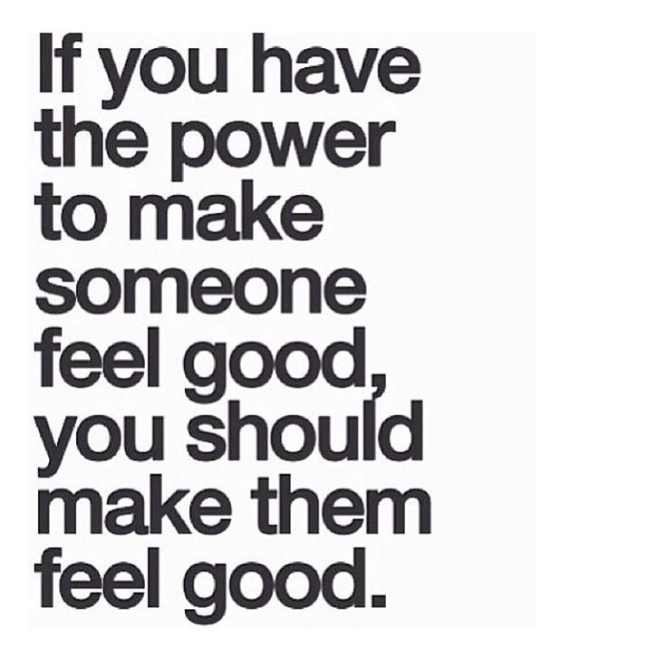 Feeling Bad Quotes Someone: If You Have The Power To Make Someone Feel Good Then You