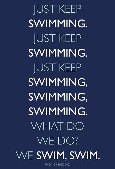 When life gets you down, You know whatcha got to do?... Marlin: No I don't know whatcha gotta do! Just keep swimming!