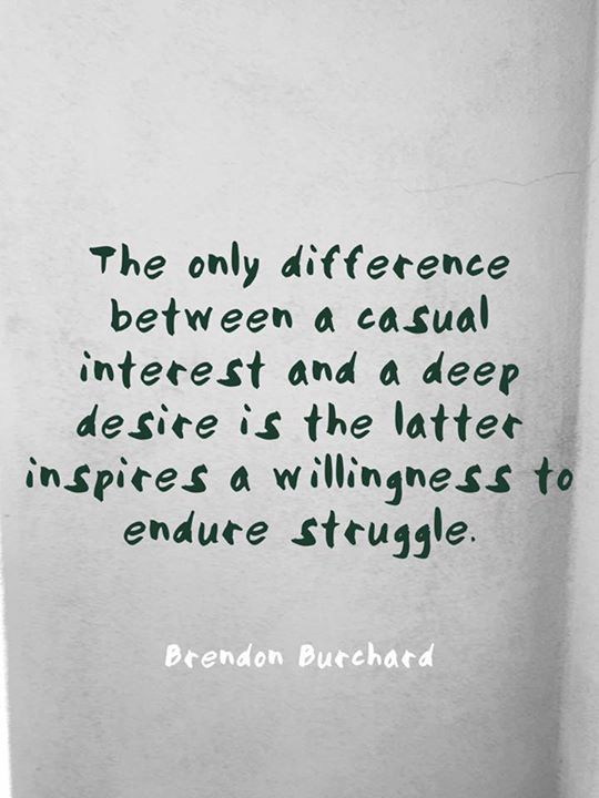 If you're truly passionate about something you're willing to endure struggle in order to achieve or experience it. Struggle effort work striving practice training stretching - these things you do only for those things you care about. - brendon.com/blog #quotes