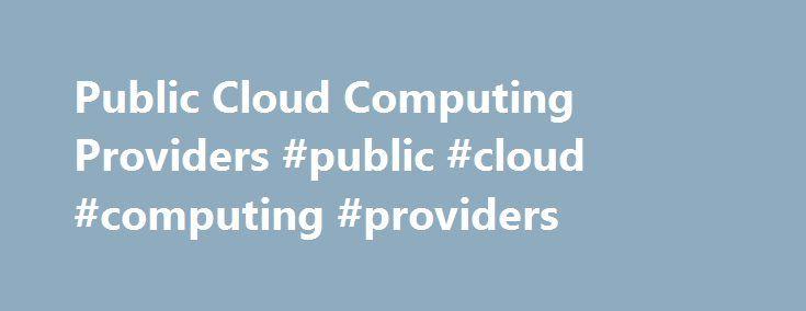Public Cloud Computing Providers #public #cloud #computing #providers http://swaziland.remmont.com/public-cloud-computing-providers-public-cloud-computing-providers/  # CenturyLink ® Public Cloud Computing CenturyLink Public Cloud services allow you to economically start, grow and support applications using on-demand server resources in a virtualized environment that is easily accessible over a public network. CenturyLink Cloud offers: Outstanding 24/7 support Native management at scale…