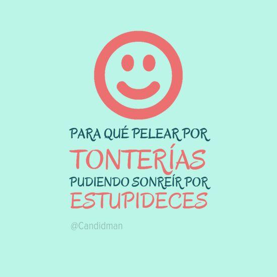 """""""Para qué pelear por #Tonterias pudiendo #Sonreir por #Estupideces"""". #Citas #Frases @candidman"""