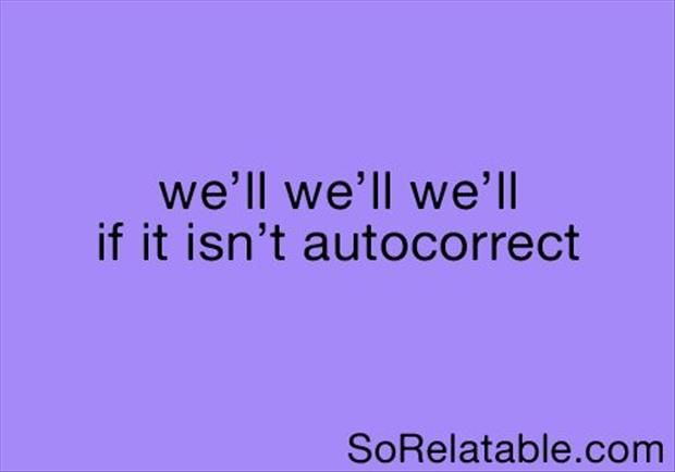 This happens EVERY time!! Why must autocorrect insist I'm starting my sentence with we'll???? Gah.