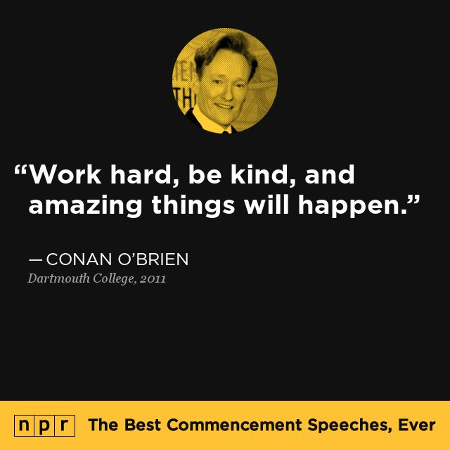 Conan O'Brien, to Dartmouth College 2011. From NPR's The Best Commencement Speeches, Ever. /// I see this quoted a lot but not credited. He also said this on his last episode of The Tonight Show