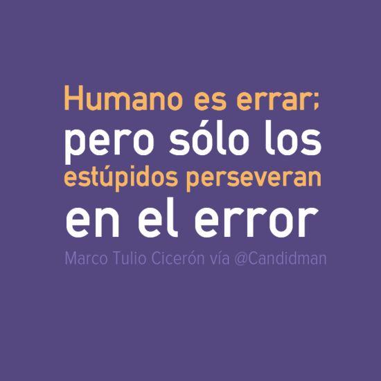 """""""Humano es errar; pero sólo los estúpidos perseveran en el error"""". #MarcoTulioCiceron #Citas #Frases @Candidman"""