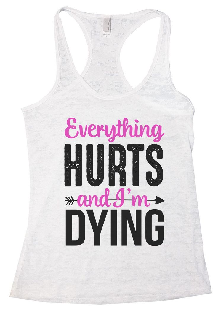"""""""Everything HURTS And I'm Dying""""í«ÌÎ_Great quality burnout tank top, our burnouts are the HIGHEST quality workout tanks on the market.í«ÌÎ_ Super lightweight around 3.3 ounces and very soft. They are"""
