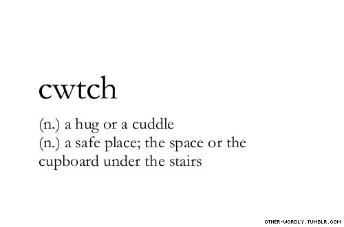 cwtch (n.) a hug or cuddle, (n.) a safe place; or the cupboard under the stairs