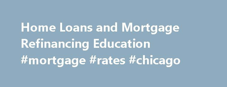 Home Loans and Mortgage Refinancing Education #mortgage #rates #chicago http://mortgage.remmont.com/home-loans-and-mortgage-refinancing-education-mortgage-rates-chicago/  #home refinance loans # Feel right at home with all your home financing options. HOME IMPROVEMENT Why wait for that addition or remodel? You can use the equity you may have in your home to improve it and add even more value to it. A home equity loan may be a great way to finance that home addition or remodel you ve been…