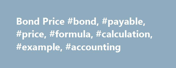 Bond Price #bond, #payable, #price, #formula, #calculation, #example, #accounting http://indiana.nef2.com/bond-price-bond-payable-price-formula-calculation-example-accounting/  # Bond Price A bond is a debt instrument: it pays periodic interest payments based on the stated (coupon) rate and return the principal at the maturity. Cash flows on a bond with no embedded options are fairly certain and the price of bond equals the present value of future interest payments plus the present value of…