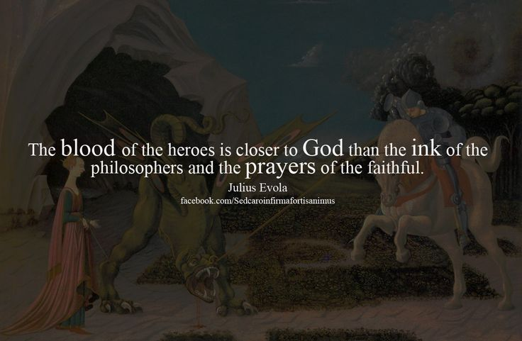 The blood of the heroes is closer to God than the ink of the philosophers and the prayers of the faithful. ~ Julius Evola.