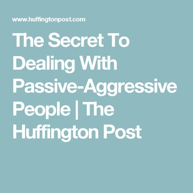 The Secret To Dealing With Passive-Aggressive People | The Huffington Post