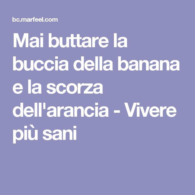 Mai buttare la buccia della banana e la scorza dell'arancia - Vivere più sani