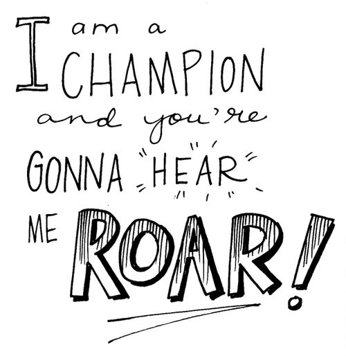 I Am A Champion And Youre Gonna Hear Me Roar 1000+ images about Cha...