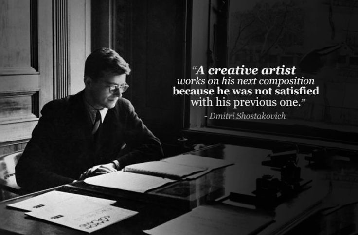 """A creative artist works on his next composition because he was not satisfied with the previous one."" - Dmitri Shostakovich"