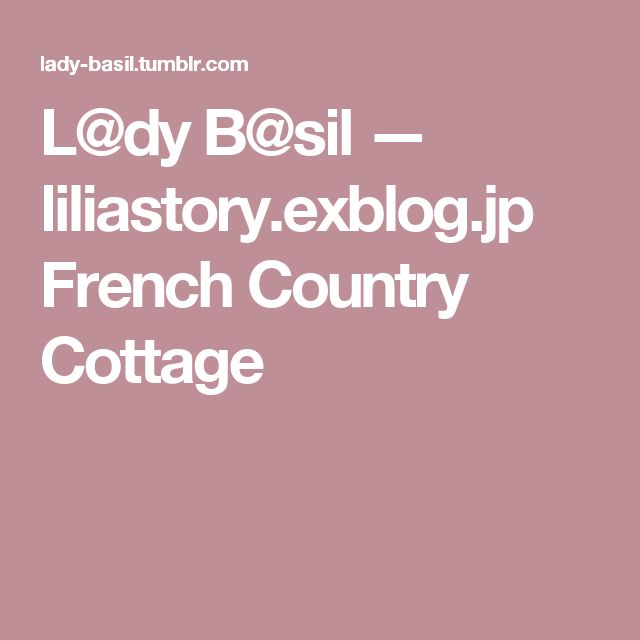 L@dy B@sil — liliastory.exblog.jp   French Country Cottage