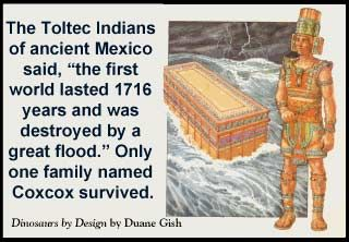 "In Mexico the Toltec Indians have a legend that the original creation lasted 1716 years and was destroyed by a flood and one family survived. Seventeen hundred years, pretty close to what the Bible teaches, 1656. Why would there be so many flood legends? If there wasn't any flood legends, the atheist would say, ""If there was a flood why aren't there legends about it?"" Well there are nearly three hundred, how many would you like? I think there was a worldwide flood folks."