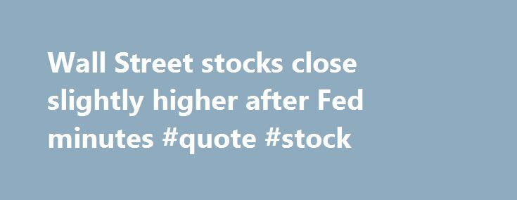 "Wall Street stocks close slightly higher after Fed minutes #quote #stock http://stock.remmont.com/wall-street-stocks-close-slightly-higher-after-fed-minutes-quote-stock/  medianet_width = ""300"";   medianet_height = ""600"";   medianet_crid = ""926360737"";   medianet_versionId = ""111299"";   (function() {       var isSSL = 'https:' == document.location.protocol;       var mnSrc = (isSSL ? 'https:' : 'http:') + '//contextual.media.net/nmedianet.js?cid=8CUFDP85S' + (isSSL ? '&https=1' : '')…"