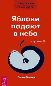 Трансерфинг реальности книга 5 Вадима Зеланда о том, как яблоки могут падать в небо, как невозможное сделать возможным. Заключительная книга.