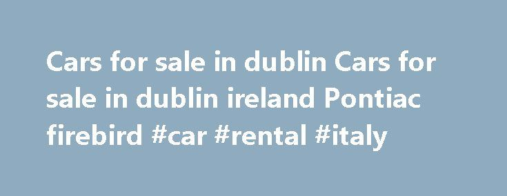 "Cars for sale in dublin Cars for sale in dublin ireland Pontiac firebird #car #rental #italy http://cars.remmont.com/cars-for-sale-in-dublin-cars-for-sale-in-dublin-ireland-pontiac-firebird-car-rental-italy/  #cars for sale ireland # Cars for sale in dublin Cars for sale in dublin ireland Pontiac firebird|CARS FOR SALE IN DUBLIN This is the cars for sale in dublin.""how stabilised have you been in these cars for sale in dublin? Bargain-priced phis, eh? How'd transfuse Dublin, Ireland…"