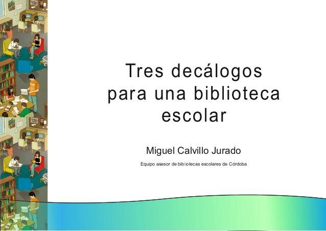 Tres decálogos para una biblioteca escolar. via slideshare.  Unha boa presentación de Miguel Calvillo Jurado, Equipo asesor de bibliotecas escolares de Córdoba.