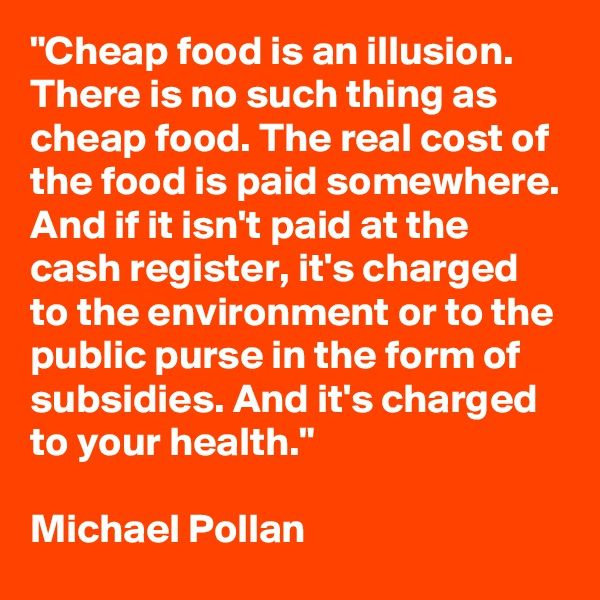"""Cheap food is an illusion. There is no such thing as cheap food. The real cost of the food is paid somewhere. And if it isn't paid at the cash register, it's charged to the environment or to the public purse in the form of subsidies. And it's charged to your health."" Michael Pollan"