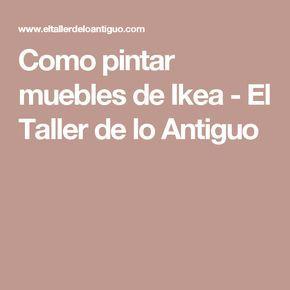 Como pintar muebles de Ikea - El Taller de lo Antiguo