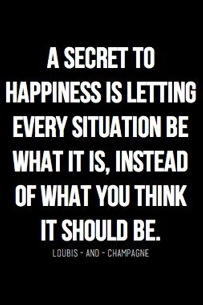 A secret to happiness is letting every situation be what it is, instead of what you think it should be... wise words