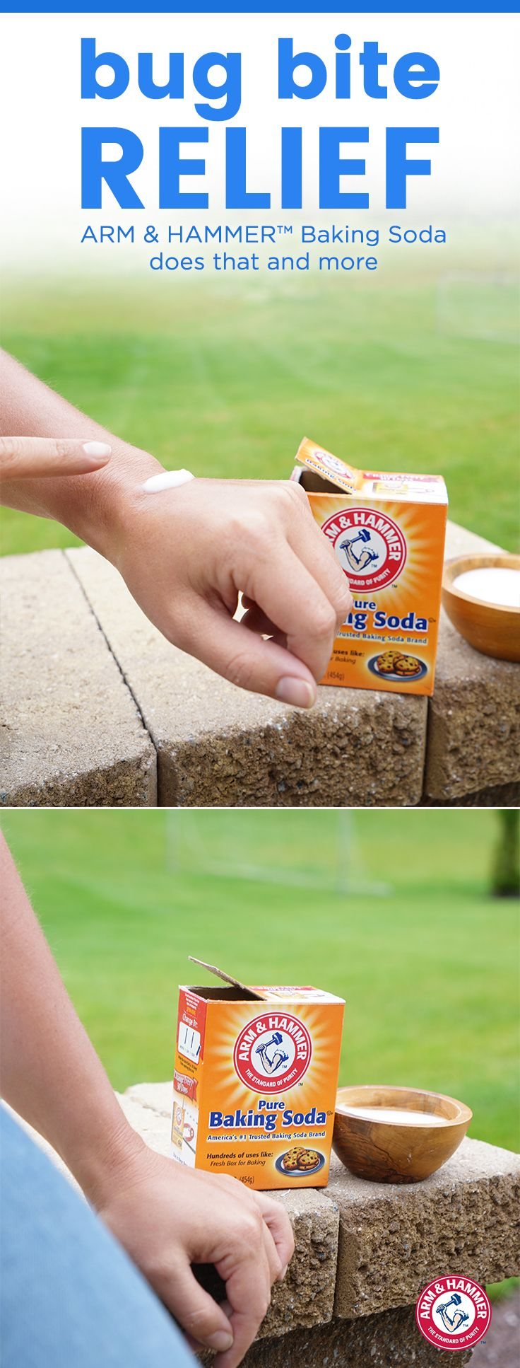 BUG BITE RELIEF Here's the quick and easy way to ditch bug bite itch. Step 1: Make a paste of 3 parts ARM & HAMMER™ Baking Soda and 1 part water Step 2: Apply to irritated area as needed or as directed by a doctor* Step 3: Pat dry to form a thin layer on skin     *Keep baking soda away from eyes. Soaking too long may over-dry skin. If conditions worsen, persist or recur, stop using and ask your doctor. Please see our 2-lb. package for complete drug facts.