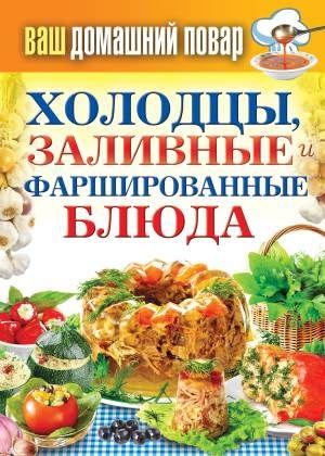 Кулинарная энциклопедия хозяйки «Ваш домашний повар. Холодцы, заливные и фаршированные блюда. 1000 лучших рецептов»