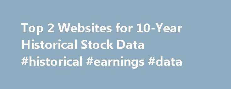 Top 2 Websites for 10-Year Historical Stock Data #historical #earnings #data http://earnings.remmont.com/top-2-websites-for-10-year-historical-stock-data-historical-earnings-data-2/  #historical earnings data # Top 2 Websites for 10-Year Historical Stock Data There are hundreds of websites around that provide real-time quotes and basic fundamental data for stocks such as P/E ratio, EPS, etc. Usually only current information is available however, as of the current trading day. Value investors…
